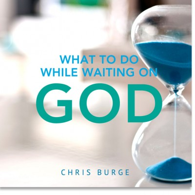 Whattodo_WhileWaiting_God_By_Chris_Burge-Teaching-Series-CBMI-Reach_Your_Divine_Potential-chrisburgeministries