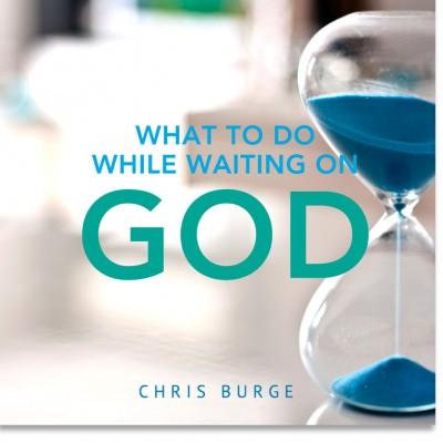 Whattodo_WhileWaiting_God_By_Chris_Burge-Teaching-Series-CBMI-Reach_Your_Divine_Potential-chrisburgeministries